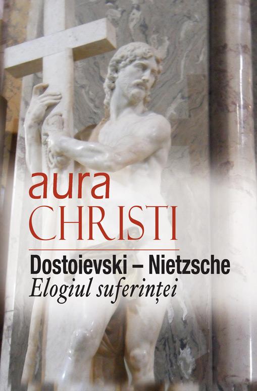 Aura Christi - Dostoievski - Nietzsche. Elogiul suferintei